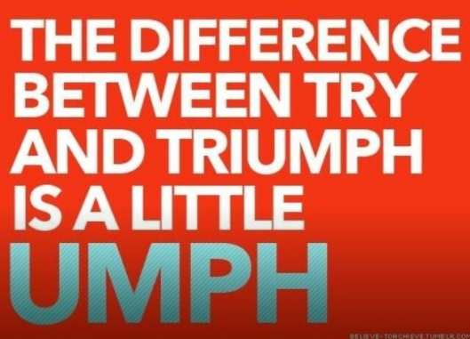 the difference between try and triumph is a little umph